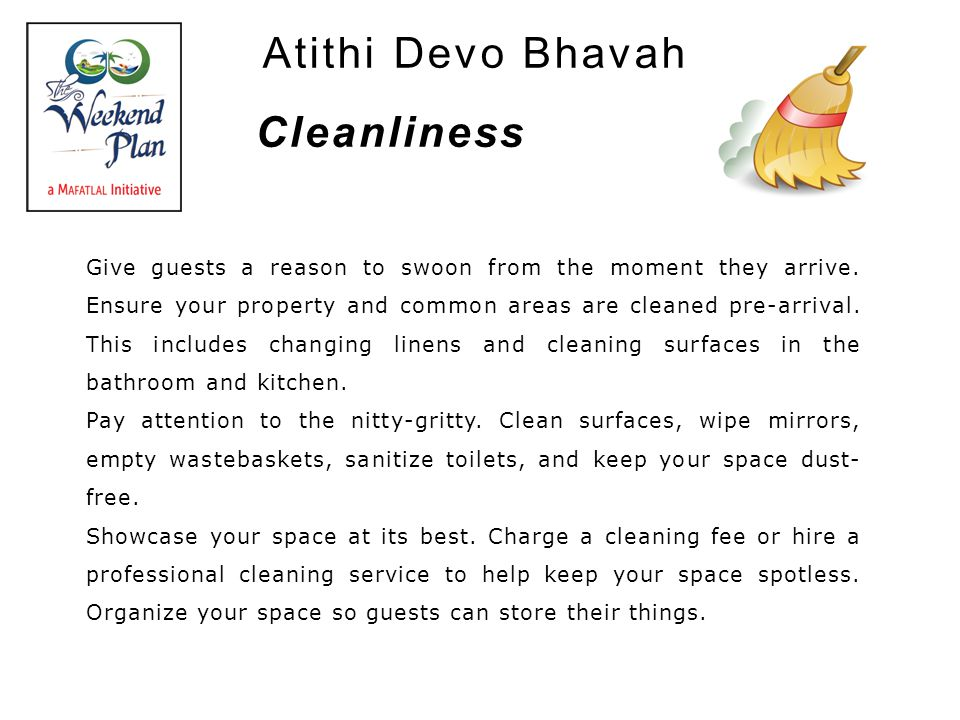 Atithi Devo Bhavah Give guests a reason to swoon from the moment they arrive. Ensure your property and common areas are cleaned pre-arrival. This incl
