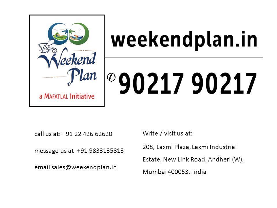 call us at: +91 22 426 62620 message us at +91 9833135813 email sales@weekendplan.in Write / visit us at: 208, Laxmi Plaza, Laxmi Industrial Estate, New Link Road, Andheri (W), Mumbai 400053.