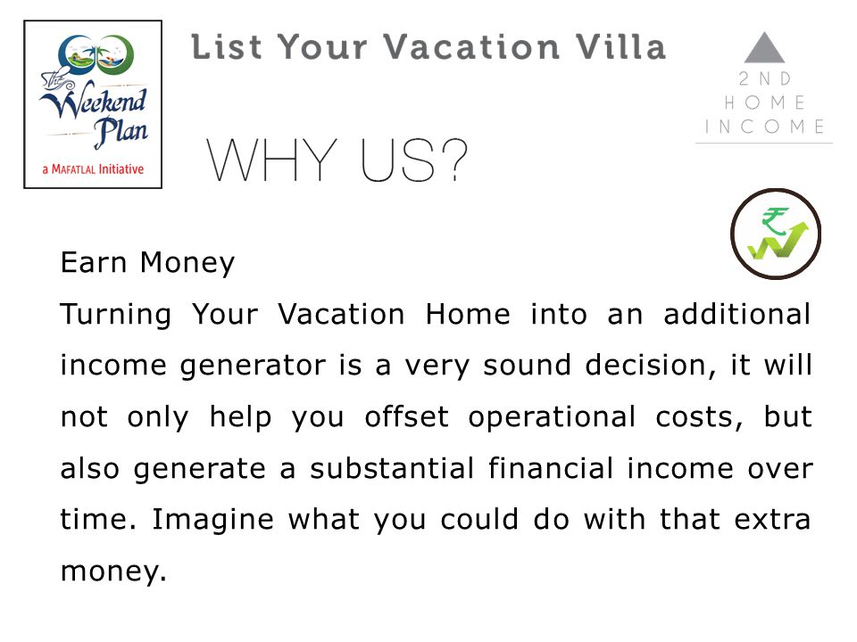 Earn Money Turning Your Vacation Home into an additional income generator is a very sound decision, it will not only help you offset operational costs, but also generate a substantial financial income over time.