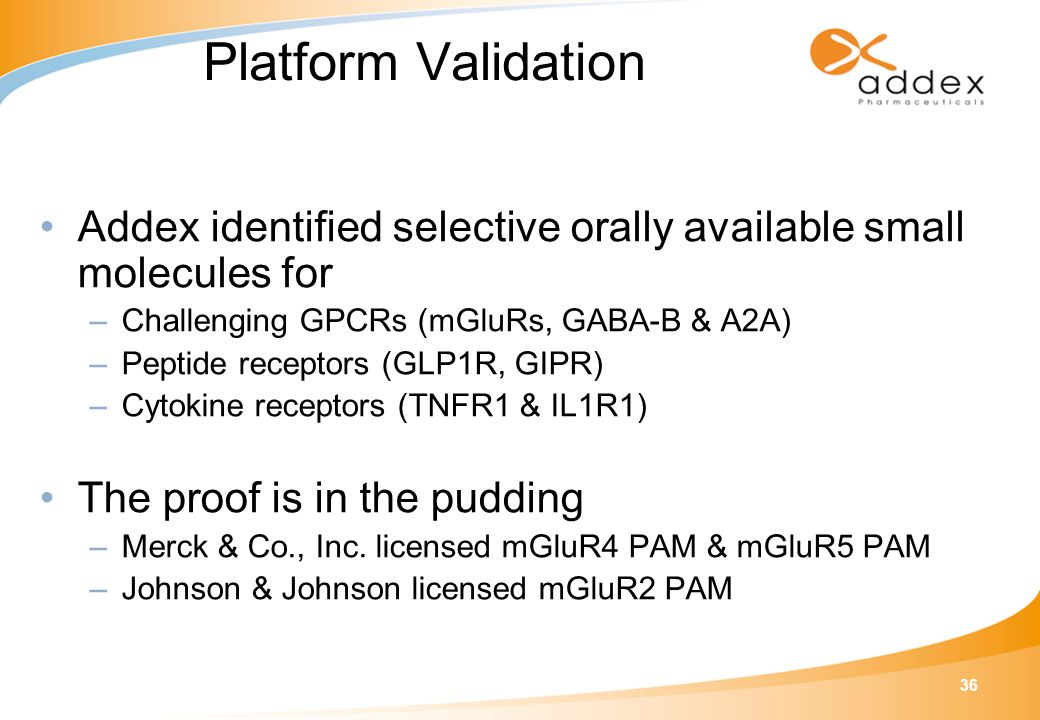 36 Platform Validation Addex identified selective orally available small molecules for –Challenging GPCRs (mGluRs, GABA-B & A2A) –Peptide receptors (GLP1R, GIPR) –Cytokine receptors (TNFR1 & IL1R1) The proof is in the pudding –Merck & Co., Inc.
