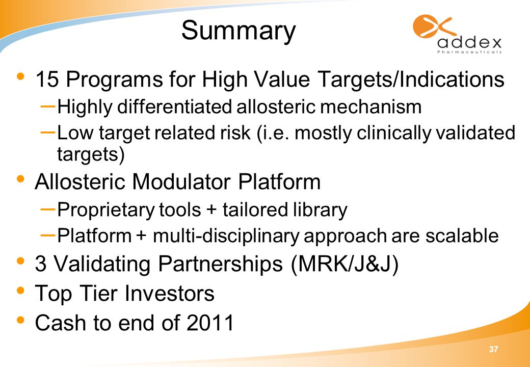 37 Summary 15 Programs for High Value Targets/Indications – Highly differentiated allosteric mechanism – Low target related risk (i.e. mostly clinical