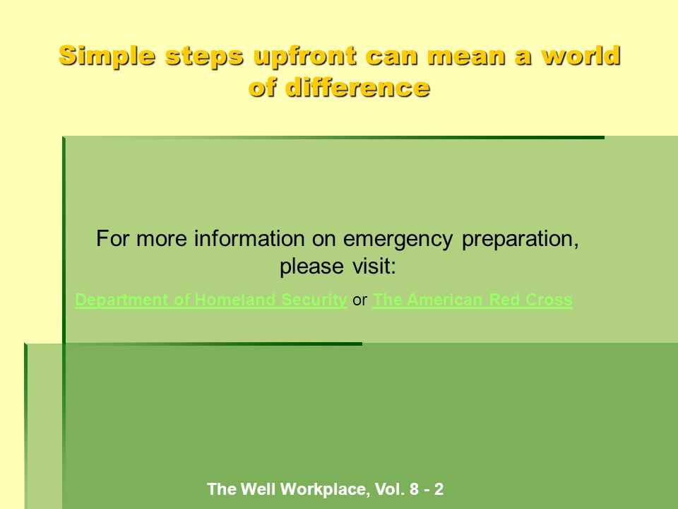Simple steps upfront can mean a world of difference For more information on emergency preparation, please visit: Department of Homeland SecurityDepartment of Homeland Security or The American Red CrossThe American Red Cross The Well Workplace, Vol.
