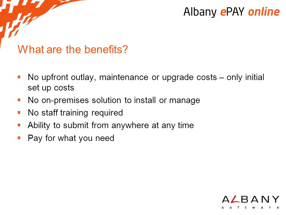 What are the benefits?  No upfront outlay, maintenance or upgrade costs – only initial set up costs  No on-premises solution to install or manage 