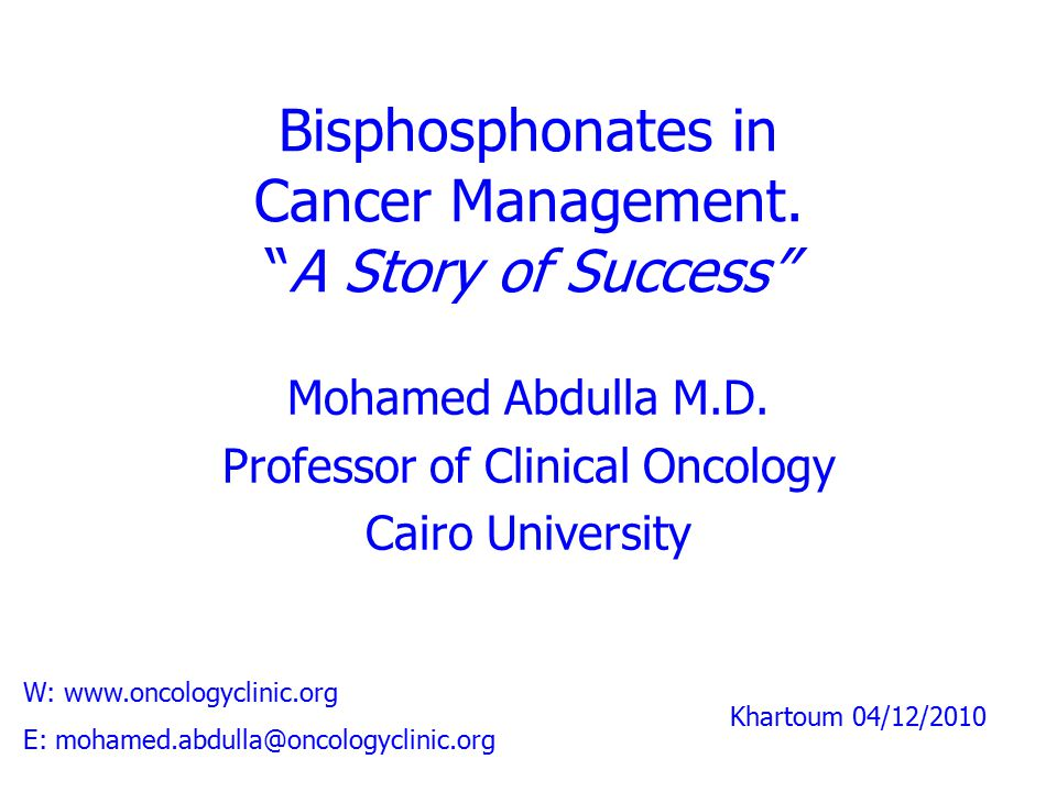 """Bisphosphonates in Cancer Management. """"A Story of Success"""" Mohamed Abdulla M.D. Professor of Clinical Oncology Cairo University W: www.oncologyclinic."""