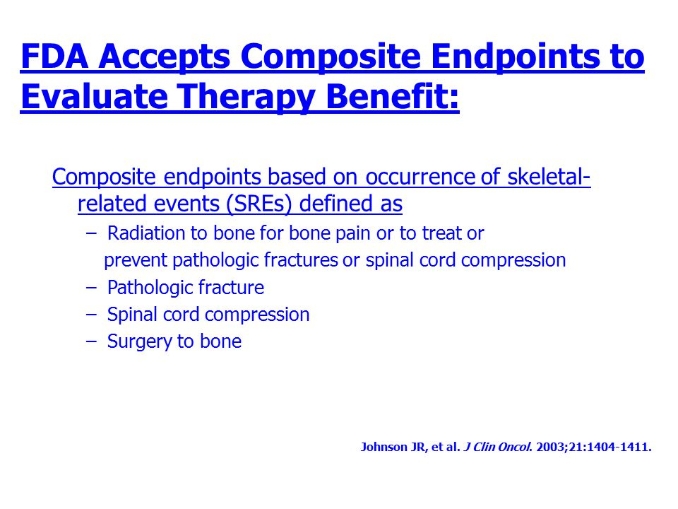 FDA Accepts Composite Endpoints to Evaluate Therapy Benefit: Composite endpoints based on occurrence of skeletal- related events (SREs) defined as –Ra