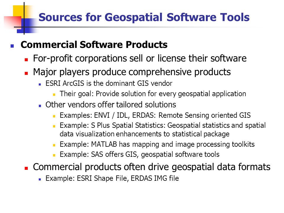 Sources for Geospatial Software Tools Commercial Software Products For-profit corporations sell or license their software Major players produce comprehensive products ESRI ArcGIS is the dominant GIS vendor Their goal: Provide solution for every geospatial application Other vendors offer tailored solutions Examples: ENVI / IDL, ERDAS: Remote Sensing oriented GIS Example: S Plus Spatial Statistics: Geospatial statistics and spatial data visualization enhancements to statistical package Example: MATLAB has mapping and image processing toolkits Example: SAS offers GIS, geospatial software tools Commercial products often drive geospatial data formats Example: ESRI Shape File, ERDAS IMG file
