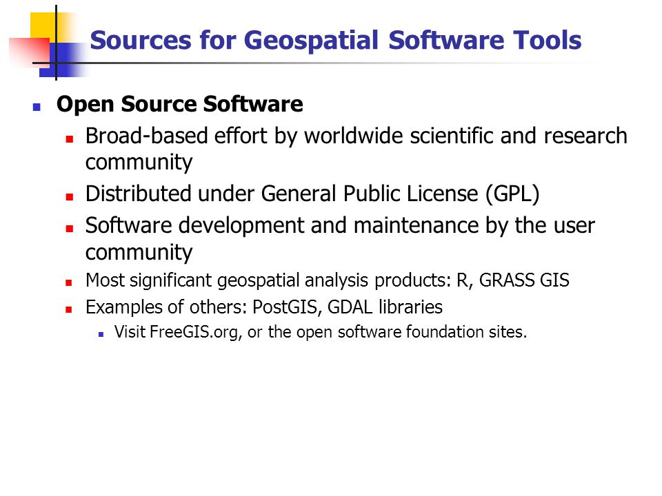 Sources for Geospatial Software Tools Open Source Software Broad-based effort by worldwide scientific and research community Distributed under General Public License (GPL) Software development and maintenance by the user community Most significant geospatial analysis products: R, GRASS GIS Examples of others: PostGIS, GDAL libraries Visit FreeGIS.org, or the open software foundation sites.