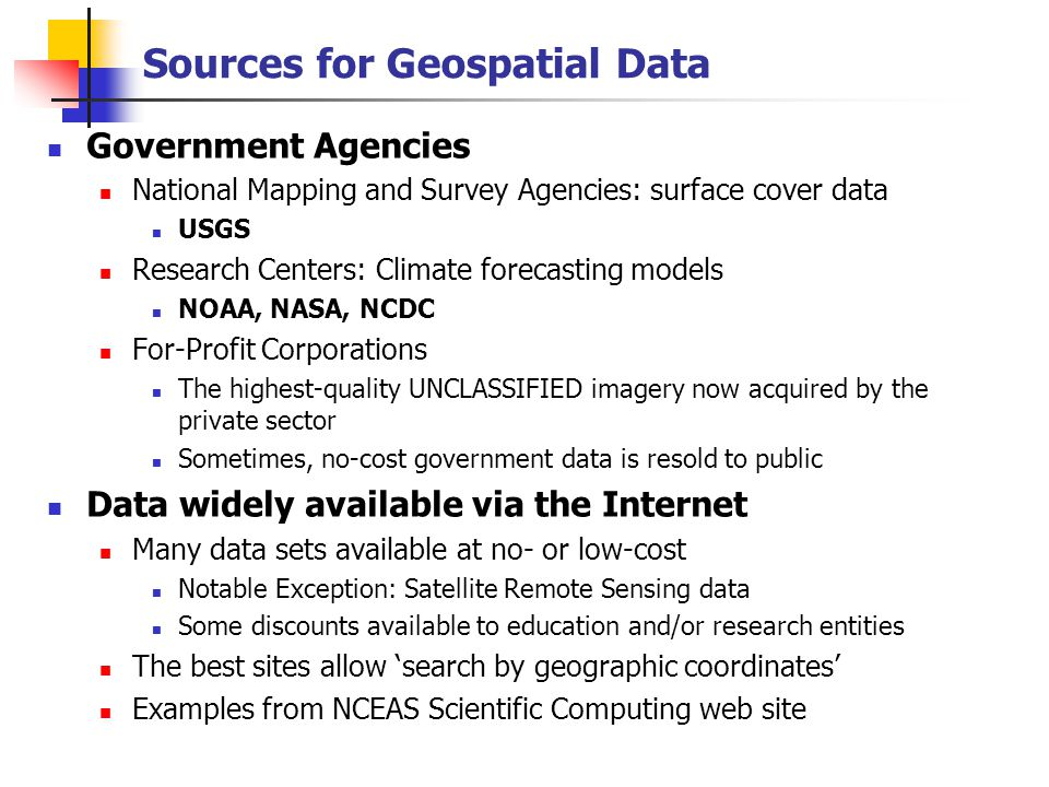 Sources for Geospatial Data Government Agencies National Mapping and Survey Agencies: surface cover data USGS Research Centers: Climate forecasting models NOAA, NASA, NCDC For-Profit Corporations The highest-quality UNCLASSIFIED imagery now acquired by the private sector Sometimes, no-cost government data is resold to public Data widely available via the Internet Many data sets available at no- or low-cost Notable Exception: Satellite Remote Sensing data Some discounts available to education and/or research entities The best sites allow 'search by geographic coordinates' Examples from NCEAS Scientific Computing web site