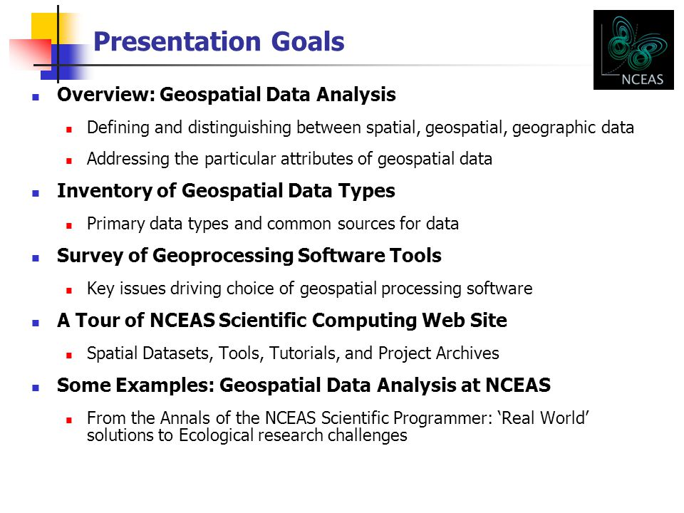 Presentation Goals Overview: Geospatial Data Analysis Defining and distinguishing between spatial, geospatial, geographic data Addressing the particular attributes of geospatial data Inventory of Geospatial Data Types Primary data types and common sources for data Survey of Geoprocessing Software Tools Key issues driving choice of geospatial processing software A Tour of NCEAS Scientific Computing Web Site Spatial Datasets, Tools, Tutorials, and Project Archives Some Examples: Geospatial Data Analysis at NCEAS From the Annals of the NCEAS Scientific Programmer: 'Real World' solutions to Ecological research challenges