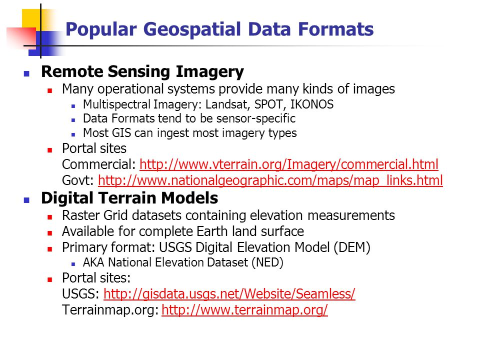 Popular Geospatial Data Formats Remote Sensing Imagery Many operational systems provide many kinds of images Multispectral Imagery: Landsat, SPOT, IKONOS Data Formats tend to be sensor-specific Most GIS can ingest most imagery types Portal sites Commercial: http://www.vterrain.org/Imagery/commercial.htmlhttp://www.vterrain.org/Imagery/commercial.html Govt: http://www.nationalgeographic.com/maps/map_links.htmlhttp://www.nationalgeographic.com/maps/map_links.html Digital Terrain Models Raster Grid datasets containing elevation measurements Available for complete Earth land surface Primary format: USGS Digital Elevation Model (DEM) AKA National Elevation Dataset (NED) Portal sites: USGS: http://gisdata.usgs.net/Website/Seamless/http://gisdata.usgs.net/Website/Seamless/ Terrainmap.org: http://www.terrainmap.org/http://www.terrainmap.org/