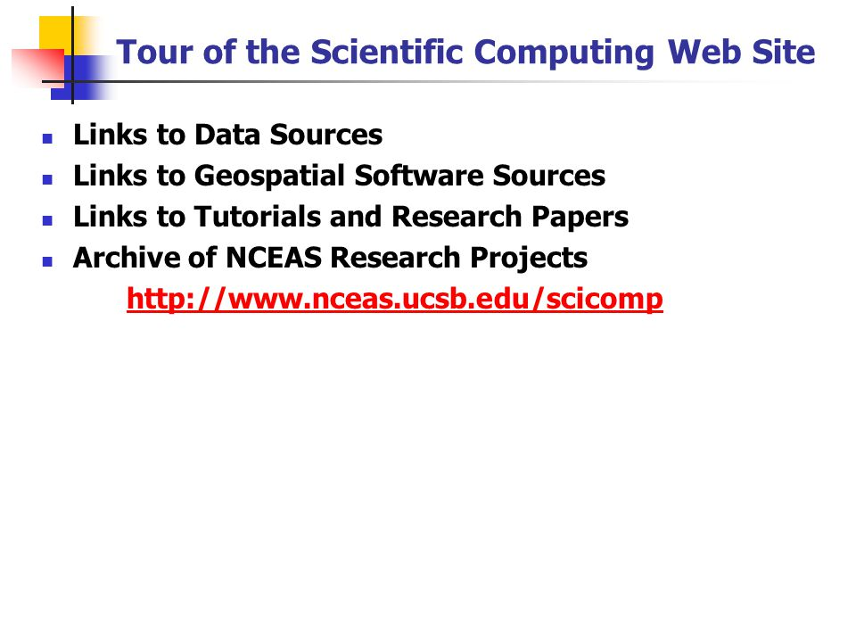 Tour of the Scientific Computing Web Site Links to Data Sources Links to Geospatial Software Sources Links to Tutorials and Research Papers Archive of NCEAS Research Projects http://www.nceas.ucsb.edu/scicomp