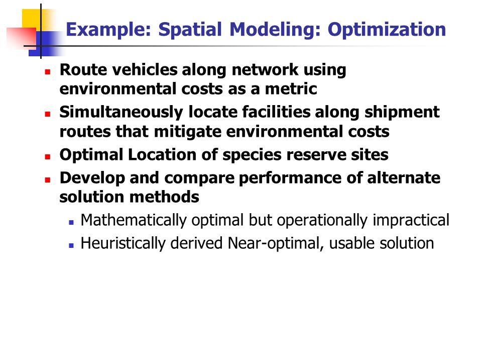Example: Spatial Modeling: Optimization Route vehicles along network using environmental costs as a metric Simultaneously locate facilities along shipment routes that mitigate environmental costs Optimal Location of species reserve sites Develop and compare performance of alternate solution methods Mathematically optimal but operationally impractical Heuristically derived Near-optimal, usable solution