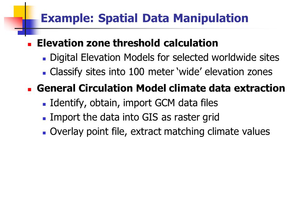 Example: Spatial Data Manipulation Elevation zone threshold calculation Digital Elevation Models for selected worldwide sites Classify sites into 100 meter 'wide' elevation zones General Circulation Model climate data extraction Identify, obtain, import GCM data files Import the data into GIS as raster grid Overlay point file, extract matching climate values