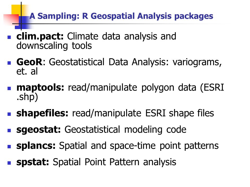 A Sampling: R Geospatial Analysis packages clim.pact: Climate data analysis and downscaling tools GeoR: Geostatistical Data Analysis: variograms, et.
