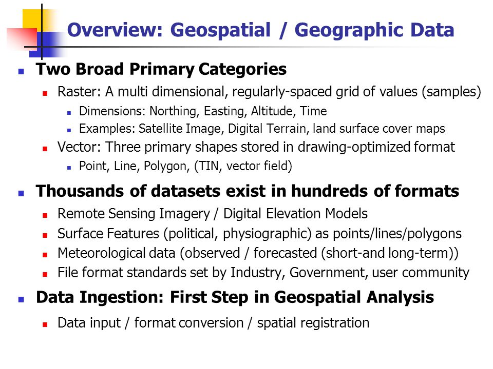Overview: Geospatial / Geographic Data Two Broad Primary Categories Raster: A multi dimensional, regularly-spaced grid of values (samples) Dimensions: Northing, Easting, Altitude, Time Examples: Satellite Image, Digital Terrain, land surface cover maps Vector: Three primary shapes stored in drawing-optimized format Point, Line, Polygon, (TIN, vector field) Thousands of datasets exist in hundreds of formats Remote Sensing Imagery / Digital Elevation Models Surface Features (political, physiographic) as points/lines/polygons Meteorological data (observed / forecasted (short-and long-term)) File format standards set by Industry, Government, user community Data Ingestion: First Step in Geospatial Analysis Data input / format conversion / spatial registration