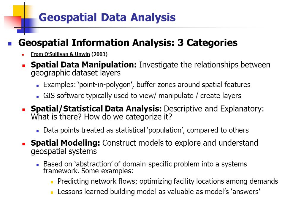 Geospatial Data Analysis Geospatial Information Analysis: 3 Categories From O'Sullivan & Unwin (2003) Spatial Data Manipulation: Investigate the relationships between geographic dataset layers Examples: 'point-in-polygon', buffer zones around spatial features GIS software typically used to view/ manipulate / create layers Spatial/Statistical Data Analysis: Descriptive and Explanatory: What is there.