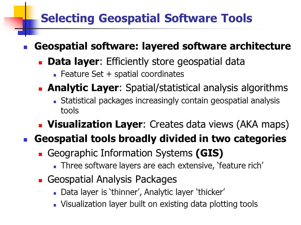 Geospatial Software Tools: GIS 'Value Added' Data layer is optimized for efficient geospatial data storage/processing Raster and Vector Data storage, 'mixed mode' operations Georeferencing tools for data layer projection, spatial registration Map Algebra tools foster analysis and creation of data layers Comprehensive cartographic tools for output map design