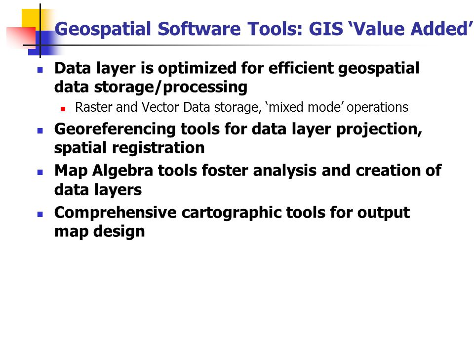 Geospatial Software Tools: GIS Caveats Underdeveloped geostatistical processing tools Vendors pressured to include them in product Yet validation data and algorithm details not available Often, these are critical tools for ecological analysis Steep Learning Curve Identifying, mastering 'essential' features a challenge Cost: GIS Software can be expensive Upfront purchase and yearly license fees Time investment in training and data maintenance Workload If non-GIS must be used for part of analysis, time must be spent moving between s/w packages