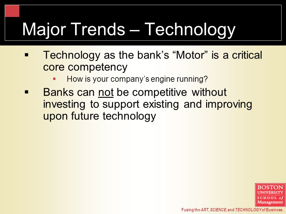 "Fusing the ART, SCIENCE, and TECHNOLOGY of Business. Major Trends – Technology  Technology as the bank's ""Motor"" is a critical core competency  How"