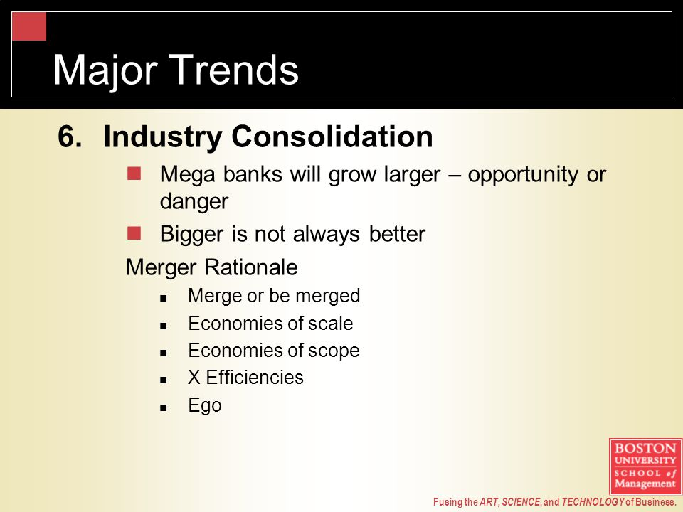 Fusing the ART, SCIENCE, and TECHNOLOGY of Business. Major Trends 6.Industry Consolidation Mega banks will grow larger – opportunity or danger Bigger