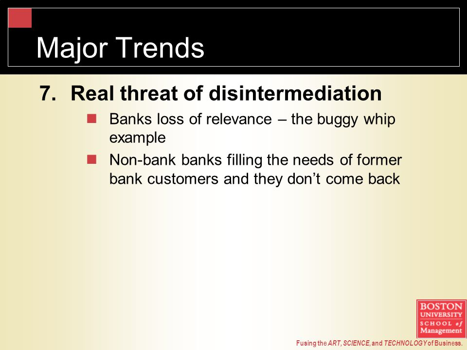 Fusing the ART, SCIENCE, and TECHNOLOGY of Business. Major Trends 7.Real threat of disintermediation Banks loss of relevance – the buggy whip example