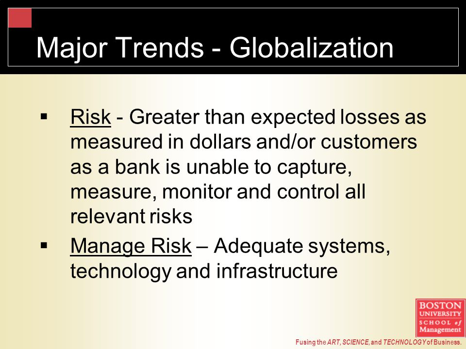 Fusing the ART, SCIENCE, and TECHNOLOGY of Business. Major Trends - Globalization  Risk - Greater than expected losses as measured in dollars and/or