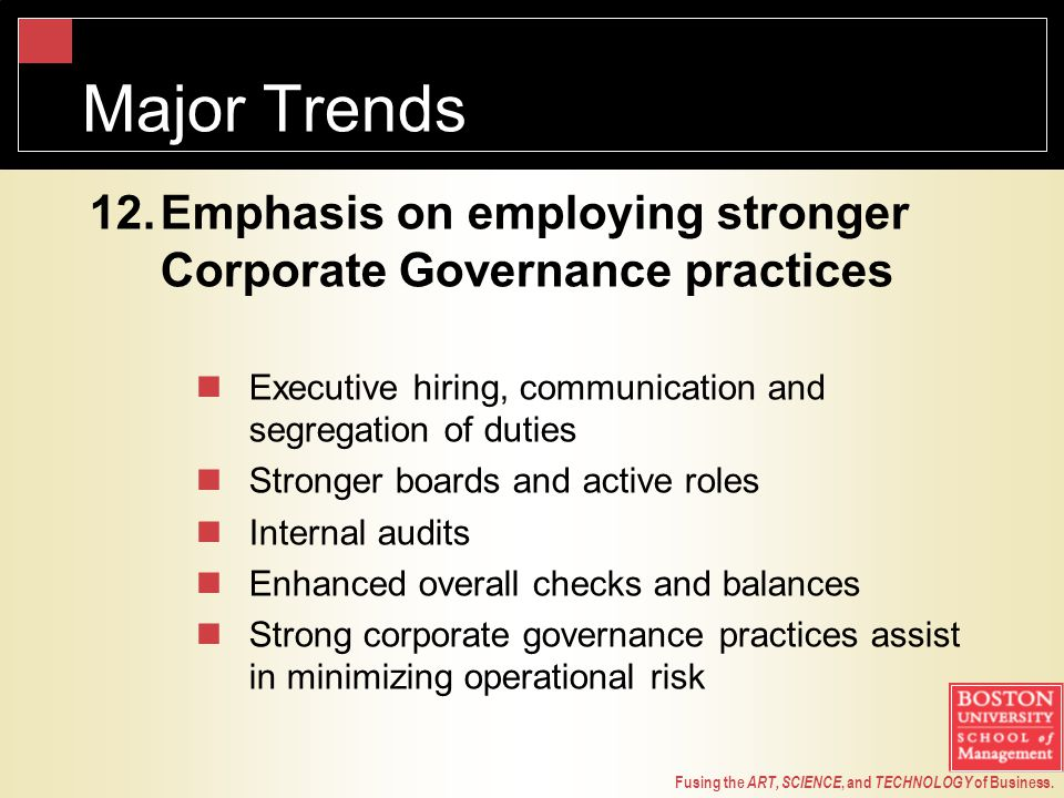 Fusing the ART, SCIENCE, and TECHNOLOGY of Business. Major Trends 12.Emphasis on employing stronger Corporate Governance practices Executive hiring, c