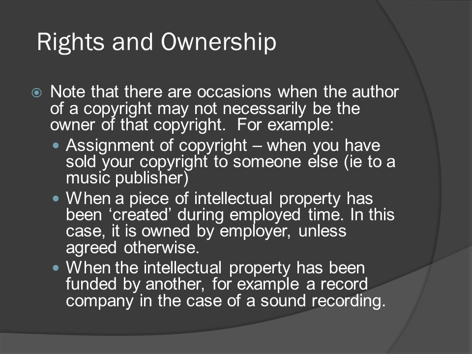  Note that there are occasions when the author of a copyright may not necessarily be the owner of that copyright. For example: Assignment of copyrigh