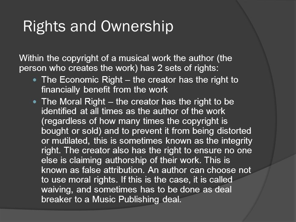 Within the copyright of a musical work the author (the person who creates the work) has 2 sets of rights: The Economic Right – the creator has the rig