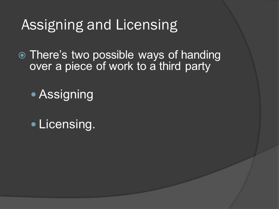  There's two possible ways of handing over a piece of work to a third party Assigning Licensing. Assigning and Licensing