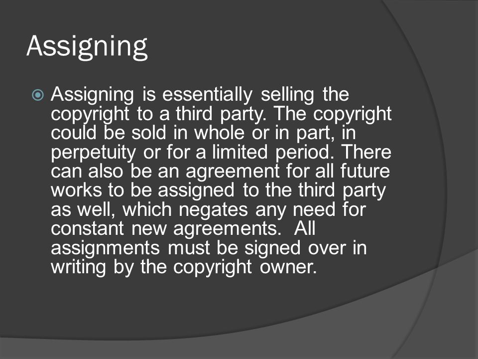 Assigning  Assigning is essentially selling the copyright to a third party. The copyright could be sold in whole or in part, in perpetuity or for a l