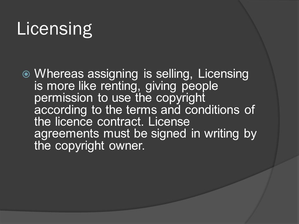 Licensing  Whereas assigning is selling, Licensing is more like renting, giving people permission to use the copyright according to the terms and con