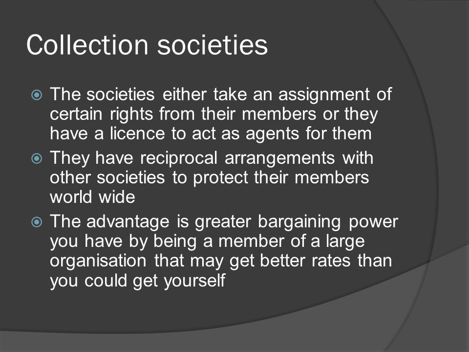 Collection societies  The societies either take an assignment of certain rights from their members or they have a licence to act as agents for them 