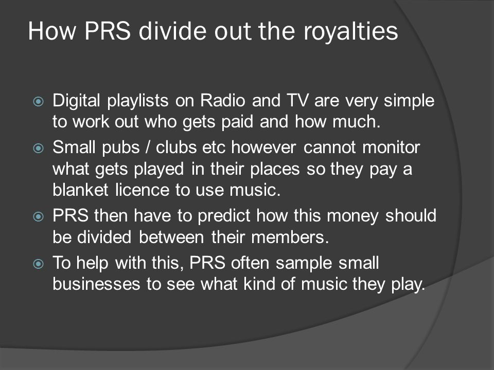 How PRS divide out the royalties  Digital playlists on Radio and TV are very simple to work out who gets paid and how much.  Small pubs / clubs etc