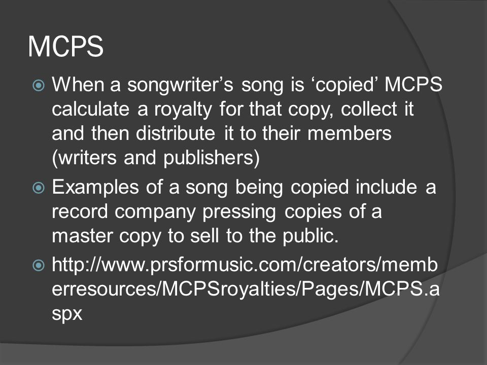 MCPS  When a songwriter's song is 'copied' MCPS calculate a royalty for that copy, collect it and then distribute it to their members (writers and pu