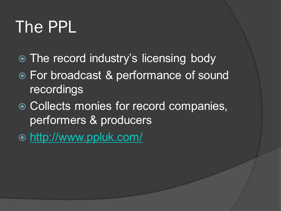 The PPL  The record industry's licensing body  For broadcast & performance of sound recordings  Collects monies for record companies, performers & producers  http://www.ppluk.com/ http://www.ppluk.com/