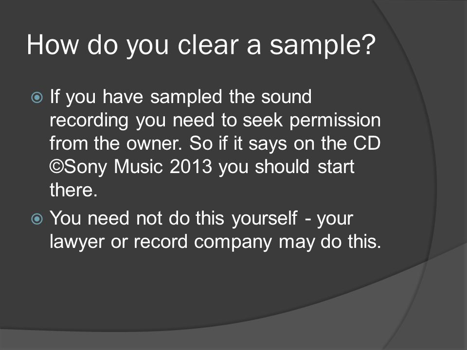 How do you clear a sample?  If you have sampled the sound recording you need to seek permission from the owner. So if it says on the CD ©Sony Music 2