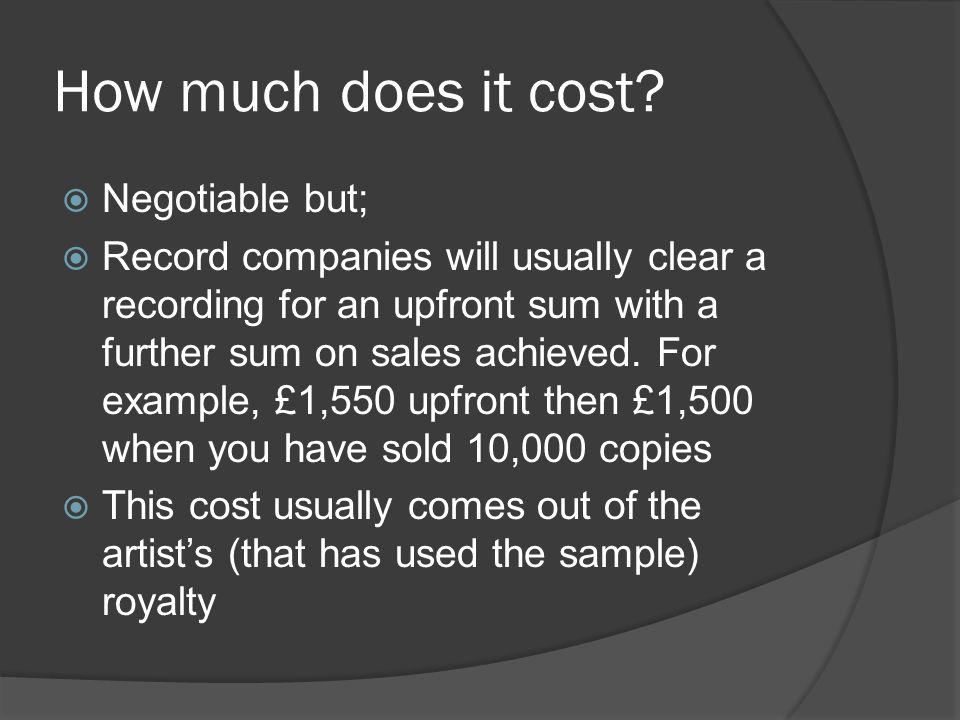 How much does it cost?  Negotiable but;  Record companies will usually clear a recording for an upfront sum with a further sum on sales achieved. Fo