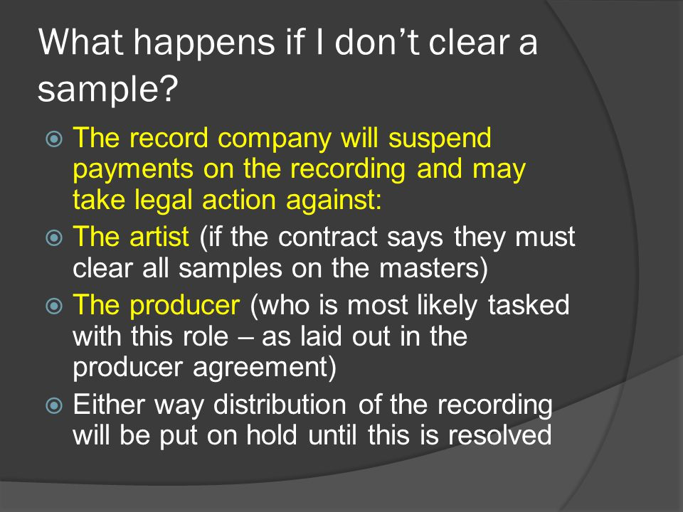 What happens if I don't clear a sample?  The record company will suspend payments on the recording and may take legal action against:  The artist (i