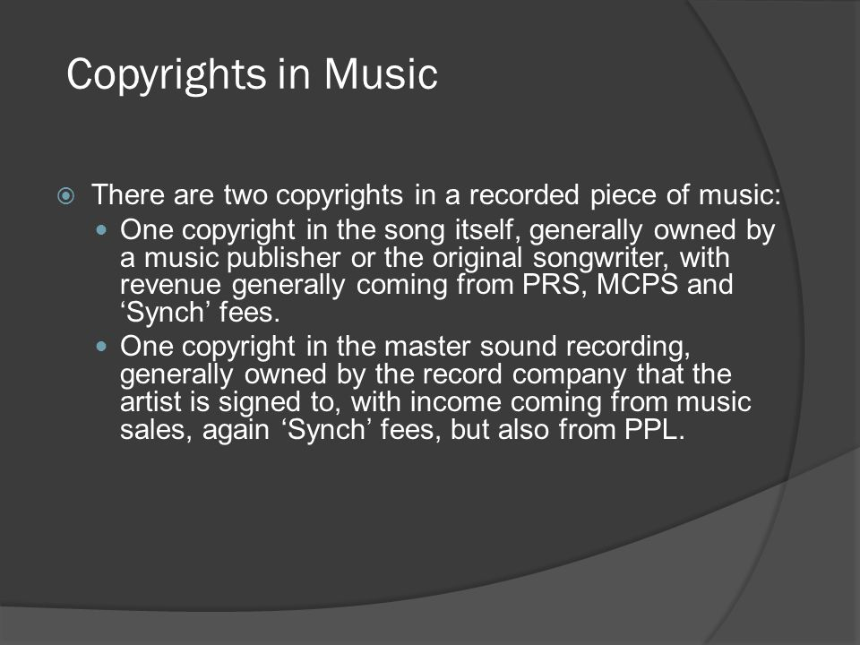  There are two copyrights in a recorded piece of music: One copyright in the song itself, generally owned by a music publisher or the original songwriter, with revenue generally coming from PRS, MCPS and 'Synch' fees.