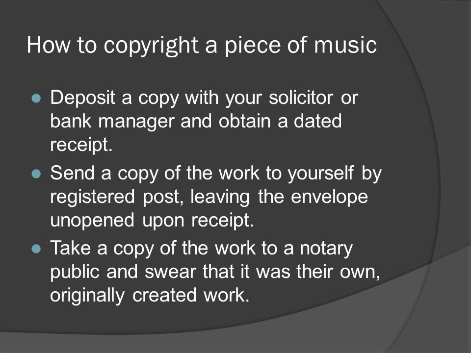 How to copyright a piece of music Deposit a copy with your solicitor or bank manager and obtain a dated receipt. Send a copy of the work to yourself b