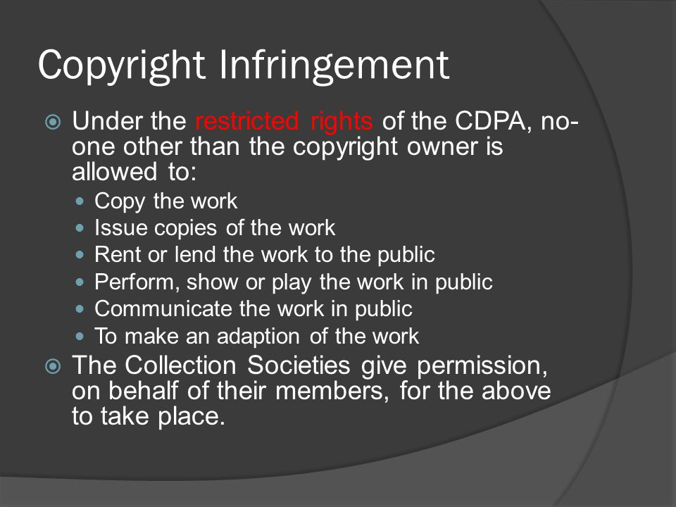  Under the restricted rights of the CDPA, no- one other than the copyright owner is allowed to: Copy the work Issue copies of the work Rent or lend the work to the public Perform, show or play the work in public Communicate the work in public To make an adaption of the work  The Collection Societies give permission, on behalf of their members, for the above to take place.