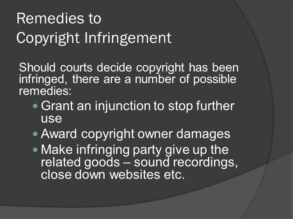 Remedies to Copyright Infringement Should courts decide copyright has been infringed, there are a number of possible remedies: Grant an injunction to