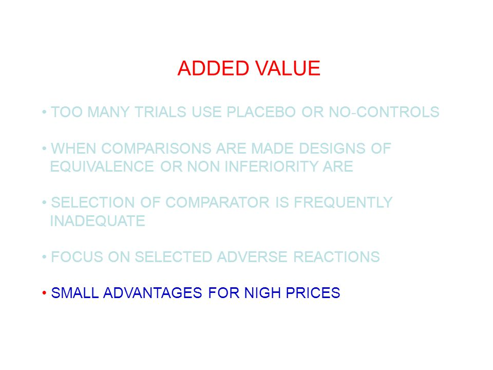ADDED VALUE TOO MANY TRIALS USE PLACEBO OR NO-CONTROLS WHEN COMPARISONS ARE MADE DESIGNS OF EQUIVALENCE OR NON INFERIORITY ARE SELECTION OF COMPARATOR IS FREQUENTLY INADEQUATE FOCUS ON SELECTED ADVERSE REACTIONS SMALL ADVANTAGES FOR NIGH PRICES