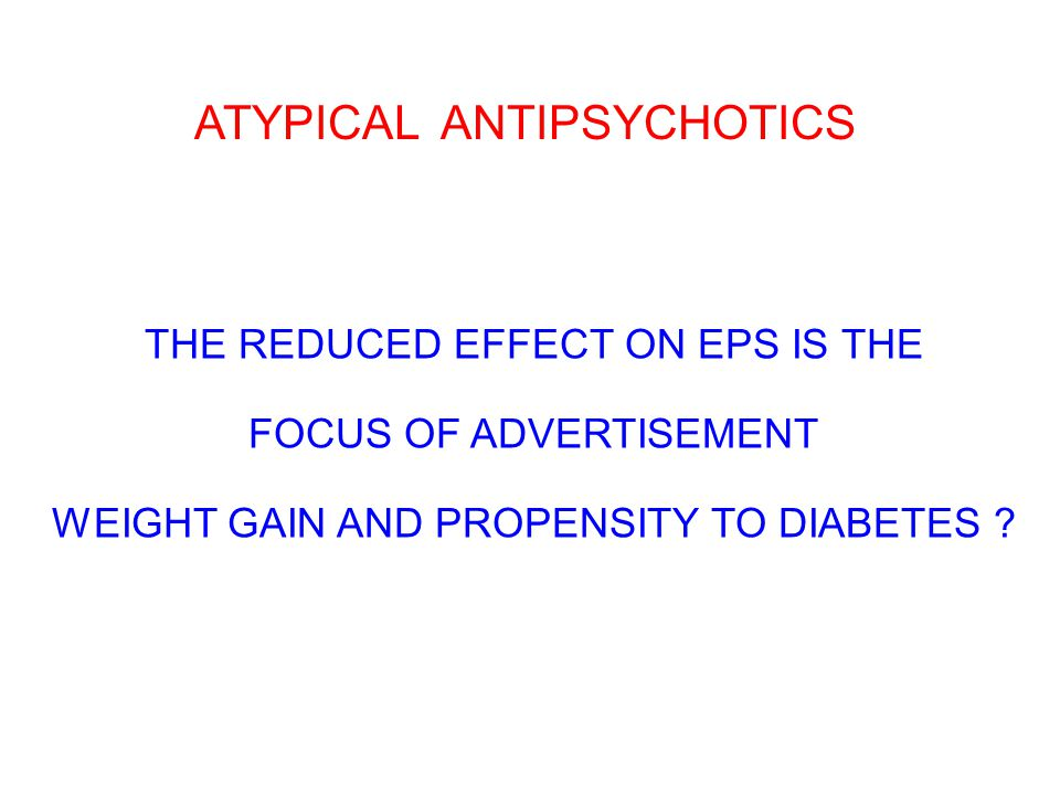 ATYPICAL ANTIPSYCHOTICS THE REDUCED EFFECT ON EPS IS THE FOCUS OF ADVERTISEMENT WEIGHT GAIN AND PROPENSITY TO DIABETES
