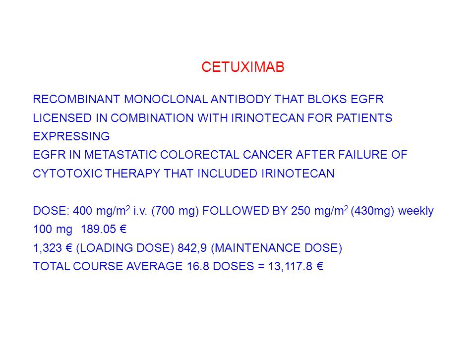 CETUXIMAB RECOMBINANT MONOCLONAL ANTIBODY THAT BLOKS EGFR LICENSED IN COMBINATION WITH IRINOTECAN FOR PATIENTS EXPRESSING EGFR IN METASTATIC COLORECTAL CANCER AFTER FAILURE OF CYTOTOXIC THERAPY THAT INCLUDED IRINOTECAN DOSE: 400 mg/m 2 i.v.