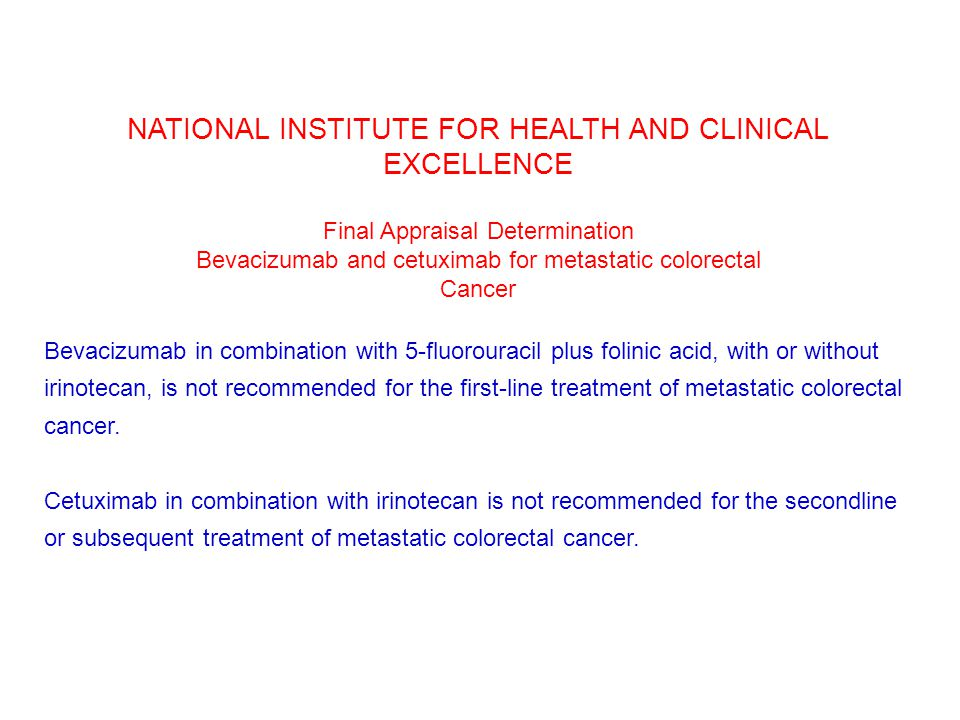 NATIONAL INSTITUTE FOR HEALTH AND CLINICAL EXCELLENCE Final Appraisal Determination Bevacizumab and cetuximab for metastatic colorectal Cancer Bevacizumab in combination with 5-fluorouracil plus folinic acid, with or without irinotecan, is not recommended for the first-line treatment of metastatic colorectal cancer.
