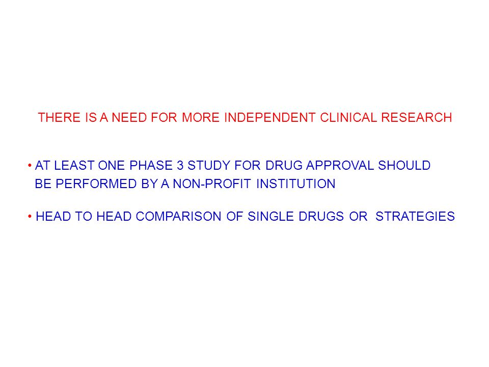 THERE IS A NEED FOR MORE INDEPENDENT CLINICAL RESEARCH AT LEAST ONE PHASE 3 STUDY FOR DRUG APPROVAL SHOULD BE PERFORMED BY A NON-PROFIT INSTITUTION HEAD TO HEAD COMPARISON OF SINGLE DRUGS OR STRATEGIES
