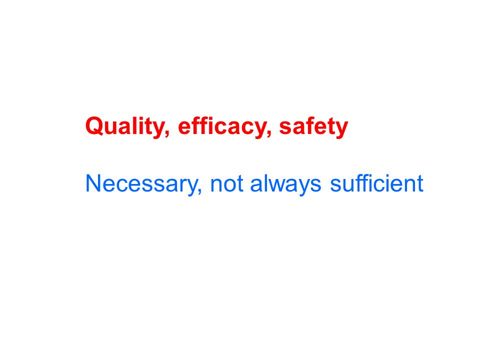 Quality, efficacy, safety Necessary, not always sufficient