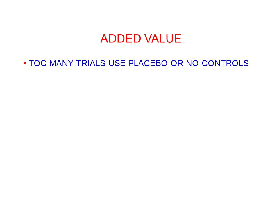 ADDED VALUE TOO MANY TRIALS USE PLACEBO OR NO-CONTROLS